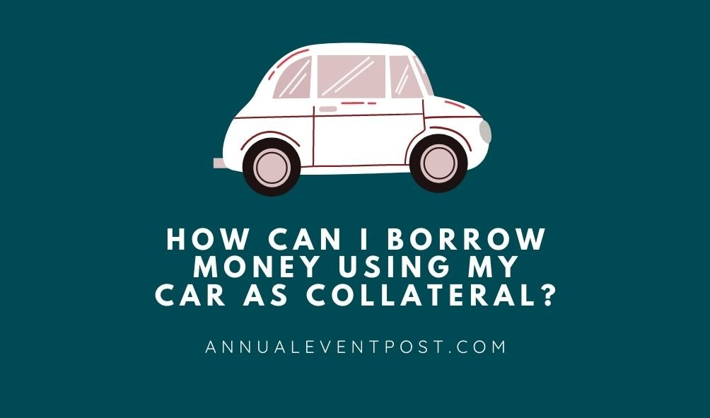 How Can I Borrow Money Using My Car As Collateral?