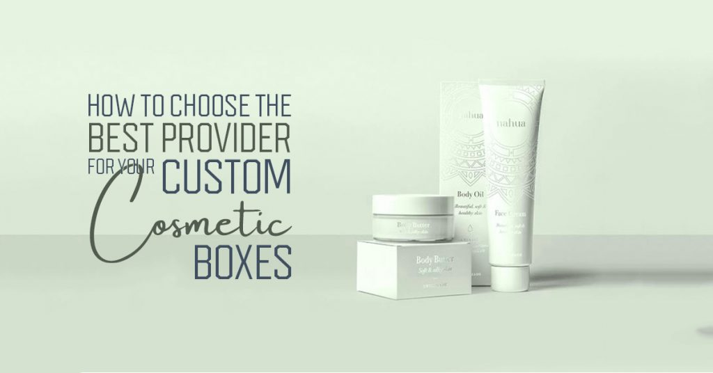 How to Choose the Best Provider for Your Custom Cosmetic Boxes
