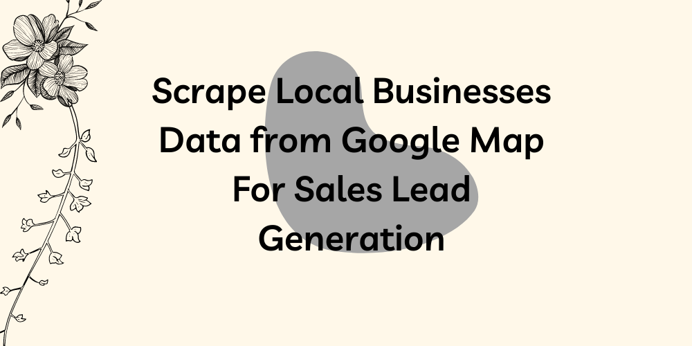 Scrape Local Businesses Data from Google Map For Sales Lead Generation